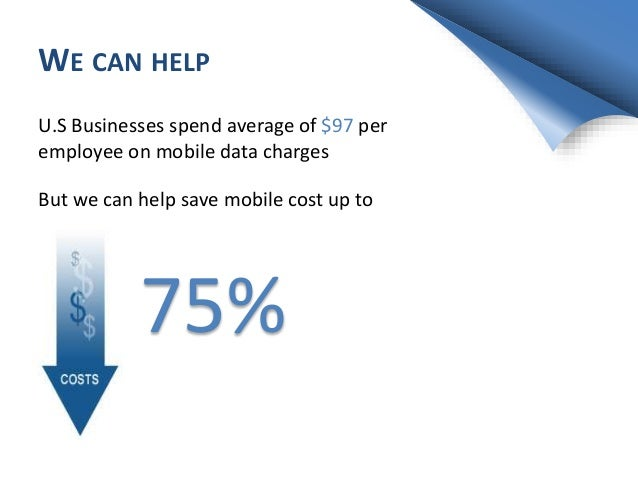 WE CAN HELP But we can help save mobile cost up to 75% U.S Businesses spend average of $97 per employee on mobile data cha...
