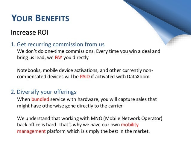 YOUR BENEFITS Increase ROI 1. Get recurring commission from us We don't do one-time commissions. Every time you win a deal...