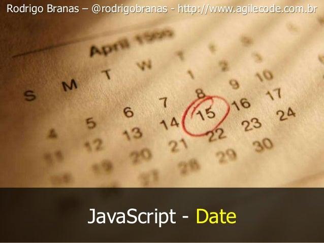 JavaScript - Date Rodrigo Branas – @rodrigobranas - http://www.agilecode.com.br