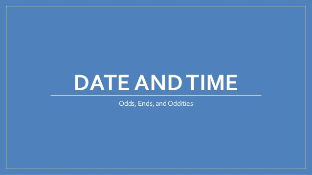 DATE ANDTIME Odds, Ends, and Oddities