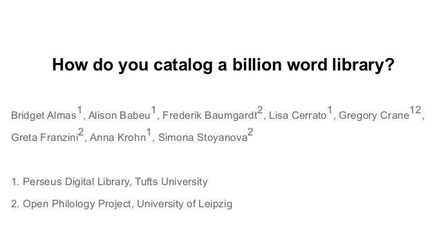 How do you catalog a billion word library? Bridget Almas 1 , Alison Babeu 1 , Frederik Baumgardt 2 , Lisa Cerrato 1 , Greg...
