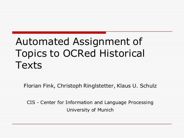 Automated Assignment of Topics to OCRed Historical Texts Florian Fink, Christoph Ringlstetter, Klaus U. Schulz CIS - Cente...