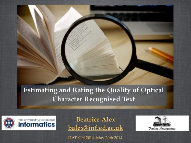 Beatrice Alex balex@inf.ed.ac.uk DATeCH 2014, May 20th 2014 Estimating and Rating the Quality of Optical Character Recogni...