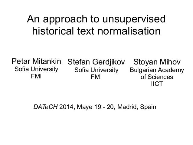 An approach to unsupervised historical text normalisation Petar Mitankin Sofia University FMI Stefan Gerdjikov Sofia Unive...