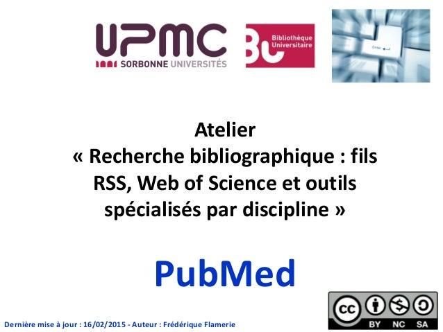 Atelier « Recherche bibliographique : fils RSS, Web of Science et outils spécialisés par discipline » PubMed Dernière mise...