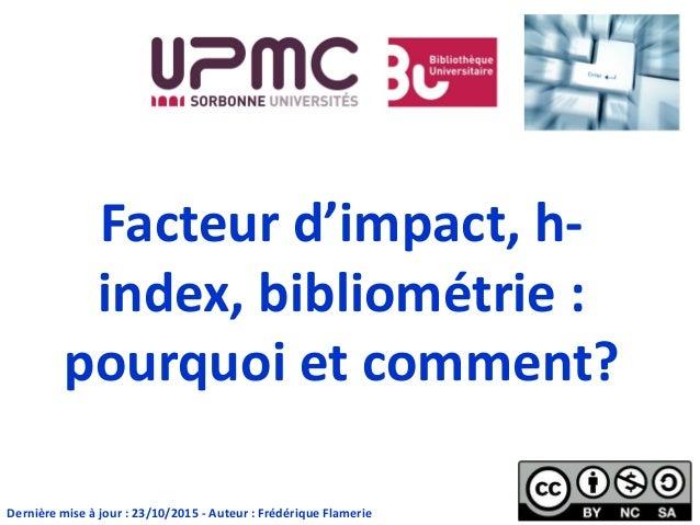 Facteur d'impact, h- index, bibliométrie : pourquoi et comment? Dernière mise à jour : 23/10/2015 - Auteur : Frédérique Fl...