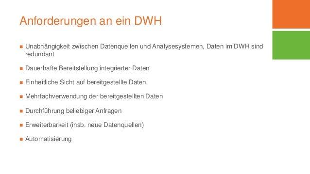 Anforderungen an ein DWH  Unabhängigkeit zwischen Datenquellen und Analysesystemen, Daten im DWH sind redundant  Dauerha...