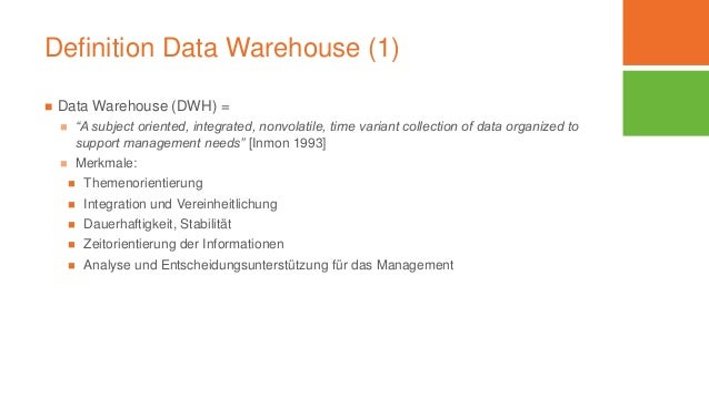 """Definition Data Warehouse (1)  Data Warehouse (DWH) =  """"A subject oriented, integrated, nonvolatile, time variant collec..."""