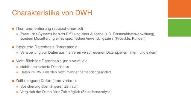 Charakteristika von DWH  Themenorientierung (subject-oriented):  Zweck des Systems ist nicht Erfüllung einer Aufgabe (z....
