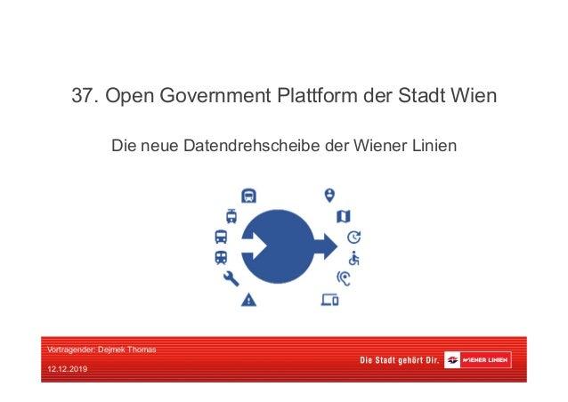 Die neue Datendrehscheibe der Wiener Linien 37. Open Government Plattform der Stadt Wien Vortragender: Dejmek Thomas 12.12...