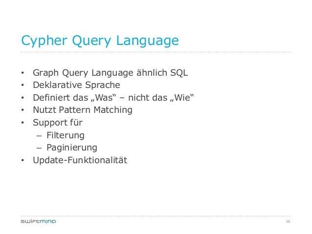 """26Cypher Query Language• Graph Query Language ähnlich SQL• Deklarative Sprache• Definiert das """"Was"""" – nicht das """"Wie""""• Nut..."""