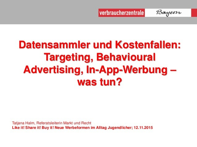 Datensammler und Kostenfallen: Targeting, Behavioural Advertising, In-App-Werbung – was tun? Tatjana Halm, Referatsleiteri...