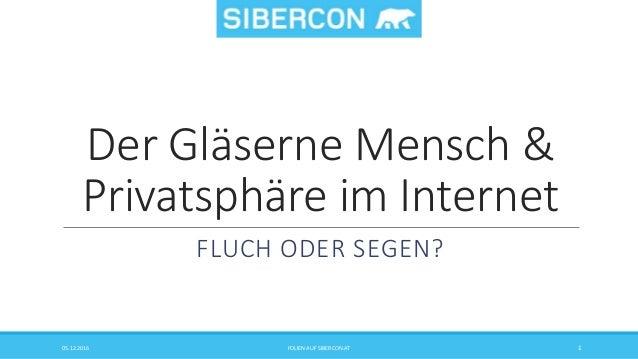 Der Gläserne Mensch & Privatsphäre im Internet FLUCH ODER SEGEN? 05.12.2016 FOLIEN AUF SIBERCON.AT 1