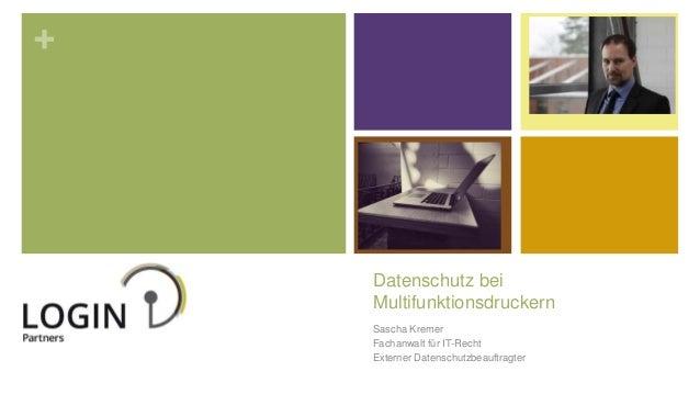 + Datenschutz bei Multifunktionsdruckern Sascha Kremer Fachanwalt für IT-Recht Externer Datenschutzbeauftragter