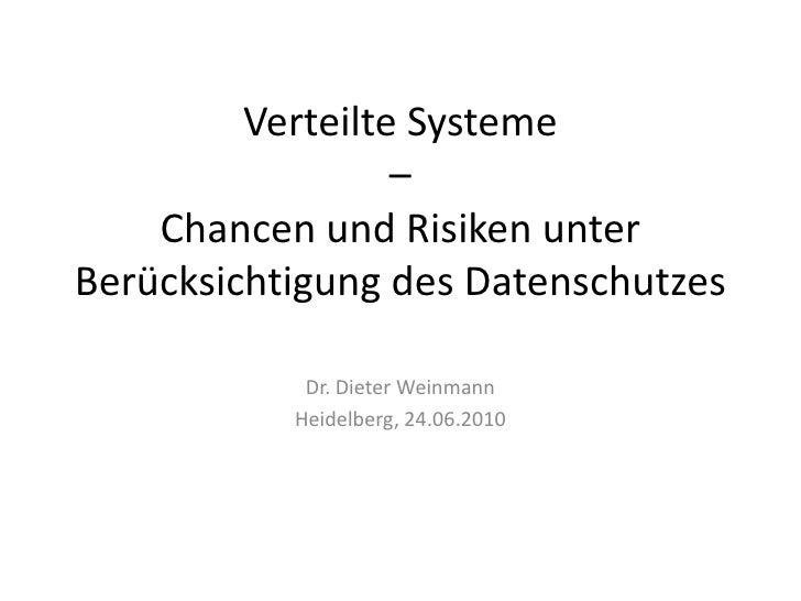 Verteilte Systeme–Chancen und Risiken unter Berücksichtigung des Datenschutzes<br />Dr. Dieter Weinmann<br />Heidelberg, 2...