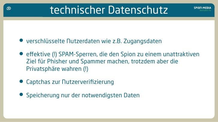 technischer Datenschutz  • verschlüsselte Nutzerdaten wie z.B. Zugangsdaten • effektive (!) SPAM-Sperren, die den Spion zu ...