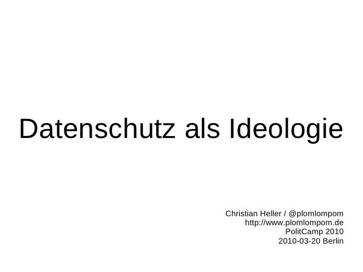 Datenschutz als Ideologie                 Christian Heller / @plomlompom                     http://www.plomlompom.de     ...
