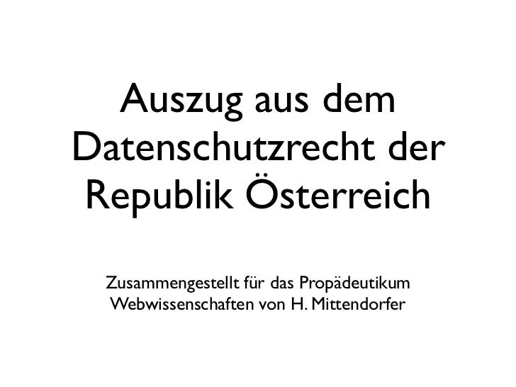Auszug aus demDatenschutzrecht derRepublik Österreich Zusammengestellt für das Propädeutikum Webwissenschaften von H. Mitt...