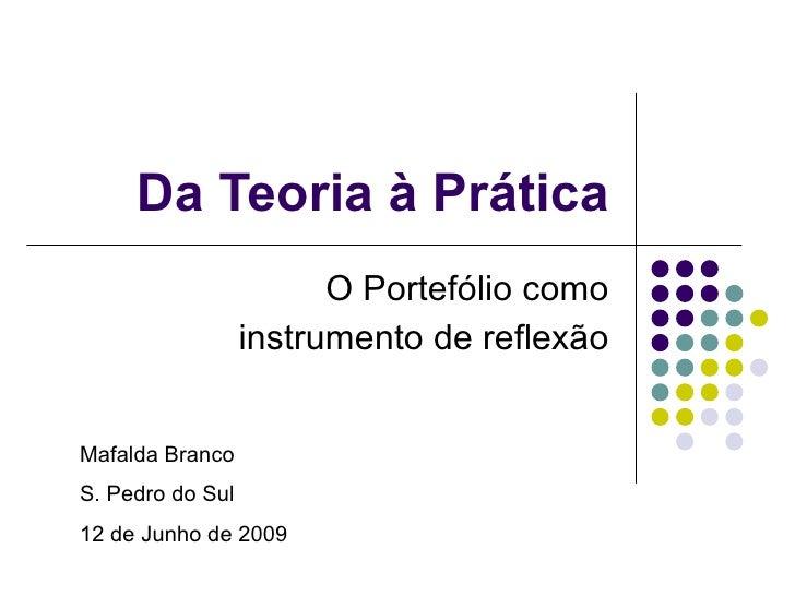 Da Teoria à Prática O Portefólio como instrumento de reflexão Mafalda Branco S. Pedro do Sul 12 de Junho de 2009
