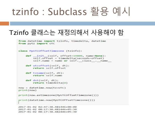 tzinfo : Subclass 활용 예시 Tzinfo 클래스는 재정의해서 사용해야 함