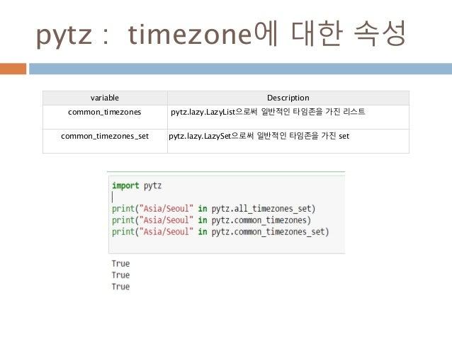 pytz : timezone에 대한 속성 variable Description common_timezones pytz.lazy.LazyList으로써 일반적인 타임존을 가진 리스트 common_timezones_set p...