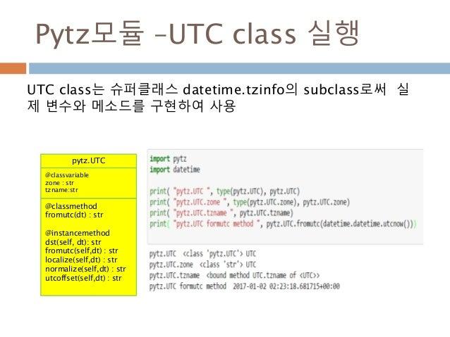 Pytz모듈 –UTC class 실행 UTC class는 슈퍼클래스 datetime.tzinfo의 subclass로써 실 제 변수와 메소드를 구현하여 사용 pytz.UTC @classvariable zone : str ...