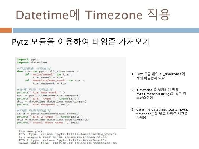 Datetime에 Timezone 적용 Pytz 모듈을 이용하여 타임존 가져오기 1. Pytz 모듈 내의 all_timezones에 세계 타임존이 있다. 2. Timezone 을 처리하기 위해 pytz.timezone(...