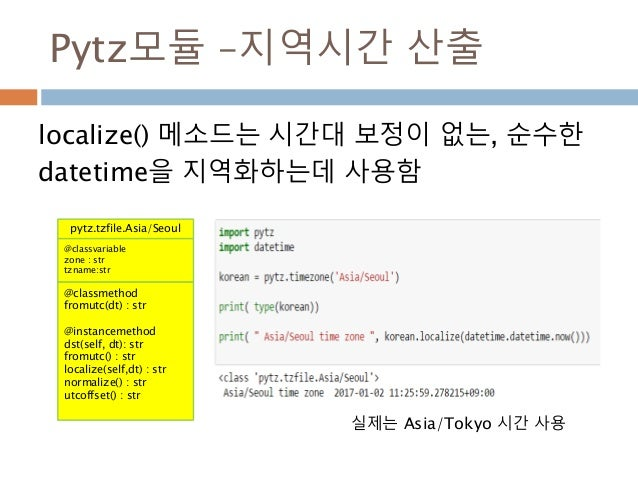 Pytz모듈 –지역시간 산출 localize() 메소드는 시간대 보정이 없는, 순수한 datetime을 지역화하는데 사용함 pytz.tzfile.Asia/Seoul @classvariable zone : str tzna...