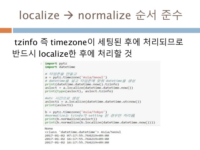 localize  normalize 순서 준수 tzinfo 즉 timezone이 세팅된 후에 처리되므로 반드시 localize한 후에 처리할 것