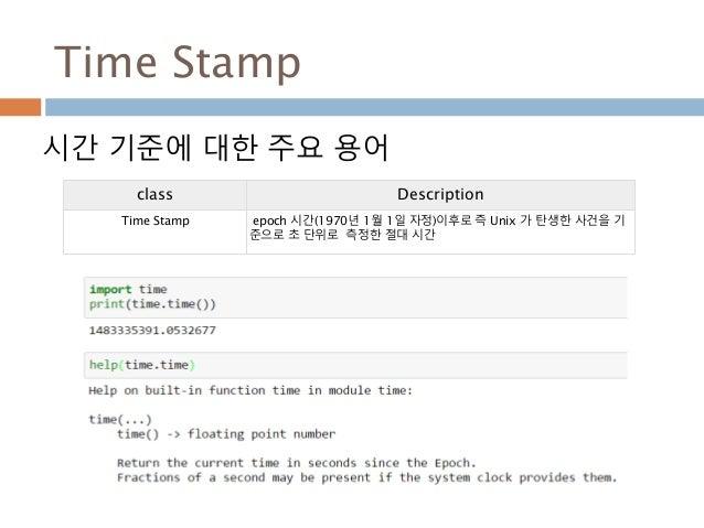 Time Stamp 시간 기준에 대한 주요 용어 class Description Time Stamp epoch 시간(1970년 1월 1일 자정)이후로 즉 Unix 가 탄생한 사건을 기 준으로 초 단위로 측정한 절대 시간