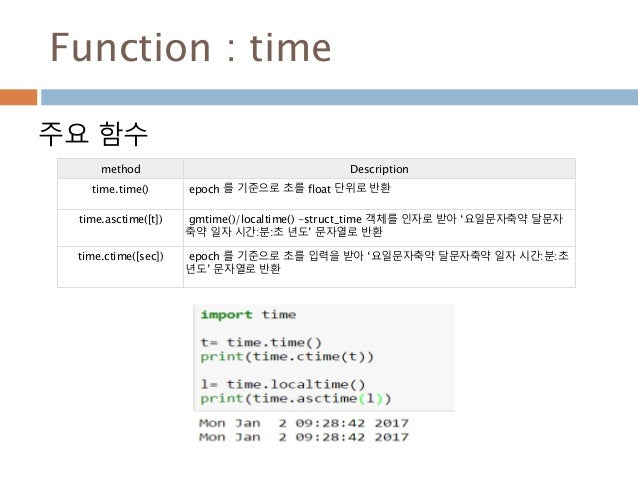 Function : time 주요 함수 method Description time.time() epoch 를 기준으로 초를 float 단위로 반환 time.asctime([t]) gmtime()/localtime() -...