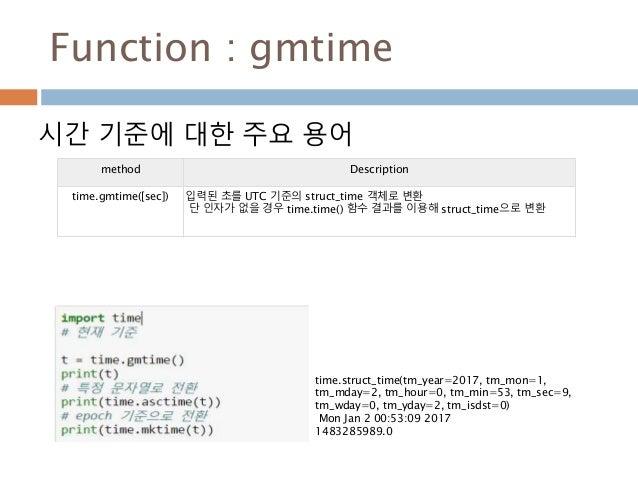 Function : gmtime 시간 기준에 대한 주요 용어 method Description time.gmtime([sec]) 입력된 초를 UTC 기준의 struct_time 객체로 변환 단 인자가 없을 경우 time...