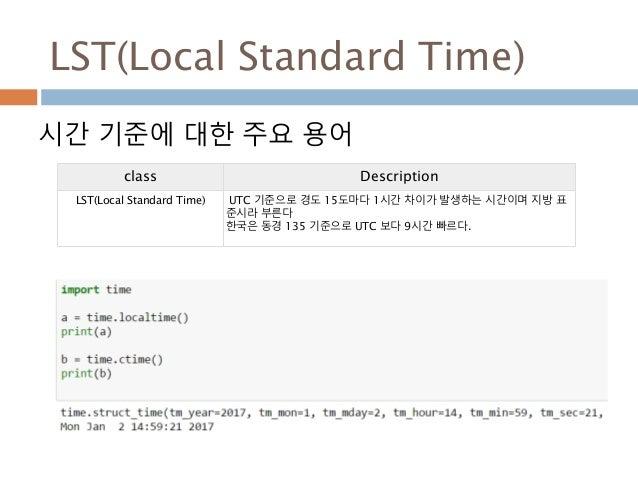 LST(Local Standard Time) 시간 기준에 대한 주요 용어 class Description LST(Local Standard Time) UTC 기준으로 경도 15도마다 1시간 차이가 발생하는 시간이며 지방...