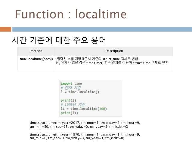 Function : localtime 시간 기준에 대한 주요 용어 method Description time.localtime([secs]) 입력된 초를 지방표준시 기준의 struct_time 객체로 변환 단, 인자가 ...