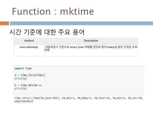 Function : mktime 시간 기준에 대한 주요 용어 method Description time.mktime(t) 지방표준시 기준으로 struct_time 객체를 인자로 받아 time()과 같은 누적된 초로 반환