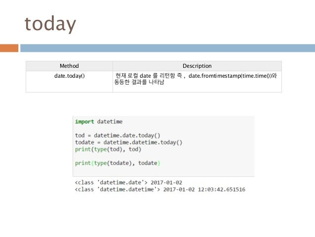 today Method Description date.today() 현재 로컬 date 를 리턴함 즉 , date.fromtimestamp(time.time())와 동등한 결과를 나타남