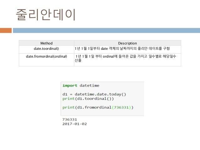 줄리안데이 Method Description date.toordinal() 1년 1월 1일부터 date 객체의 날짜까지의 줄리안 데이트를 구함 date.fromordinal(ordinal) 1년 1월 1일 부터 ordi...