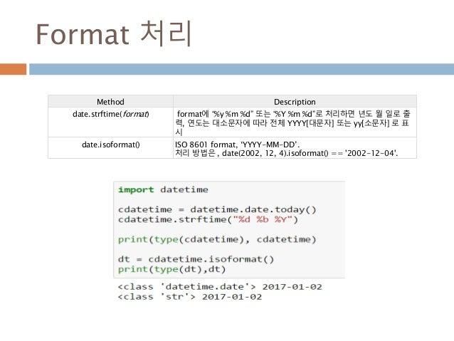 "Format 처리 Method Description date.strftime(format) format에 ""%y %m %d"" 또는 ""%Y %m %d""로 처리하면 년도 월 일로 출 력, 연도는 대소문자에 따라 전체 YYY..."