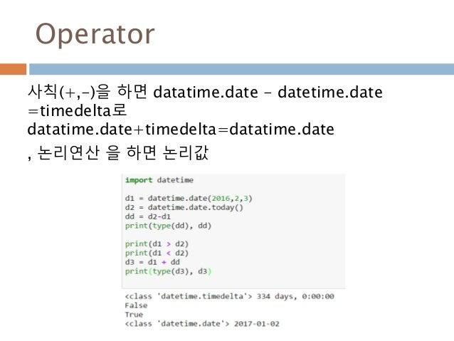 Operator 사칙(+,-)을 하면 datatime.date - datetime.date =timedelta로 datatime.date+timedelta=datatime.date , 논리연산 을 하면 논리값