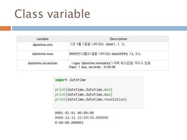 Class variable variable Description datetime.min 1년 1월 1일을 나타내는 date(1, 1, 1). datetime.max 9999년12월31일을 나타내는 date(9999, 1...