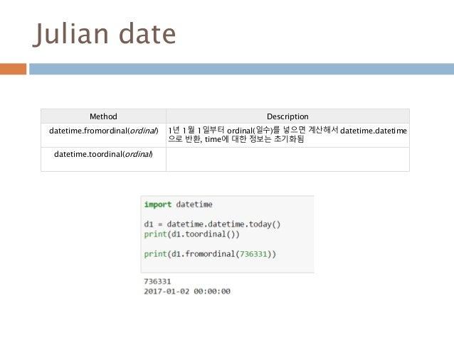 Julian date Method Description datetime.fromordinal(ordinal) 1년 1월 1일부터 ordinal(일수)를 넣으면 계산해서 datetime.datetime 으로 반환, tim...