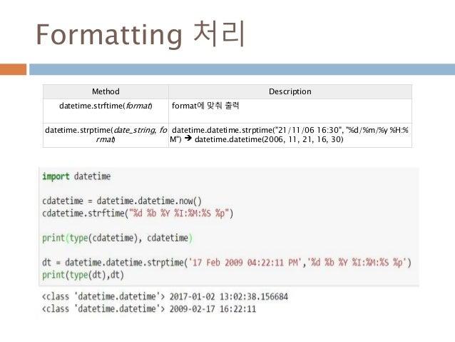 Formatting 처리 Method Description datetime.strftime(format) format에 맞춰 출력 datetime.strptime(date_string, fo rmat) datetime....