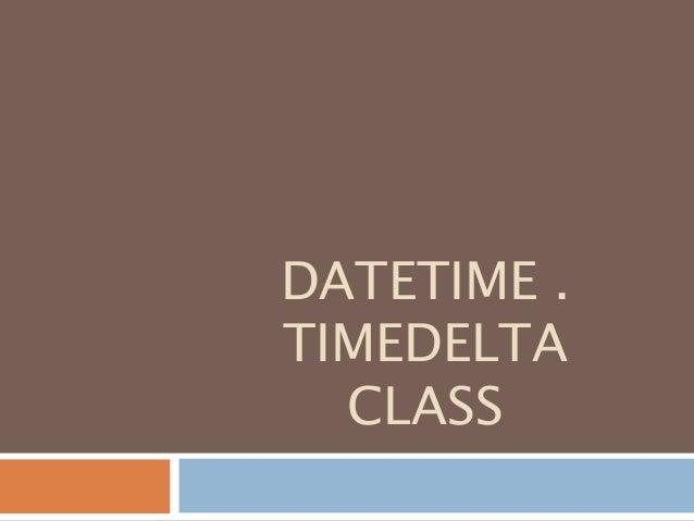 DATETIME . TIMEDELTA CLASS