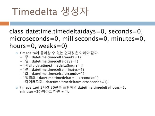 Timedelta 생성자 class datetime.timedelta(days=0, seconds=0, microseconds=0, milliseconds=0, minutes=0, hours=0, weeks=0)  t...