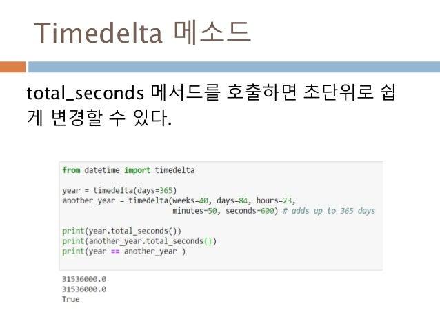 Timedelta 메소드 total_seconds 메서드를 호출하면 초단위로 쉽 게 변경할 수 있다.