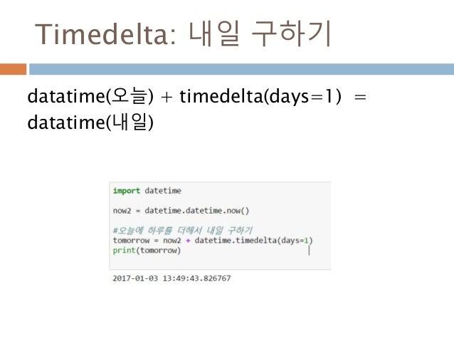 Timedelta: 내일 구하기 datatime(오늘) + timedelta(days=1) = datatime(내일)