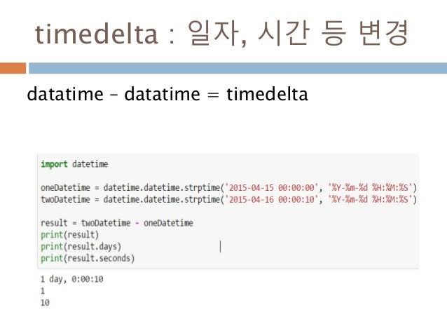 timedelta : 일자, 시간 등 변경 datatime – datatime = timedelta