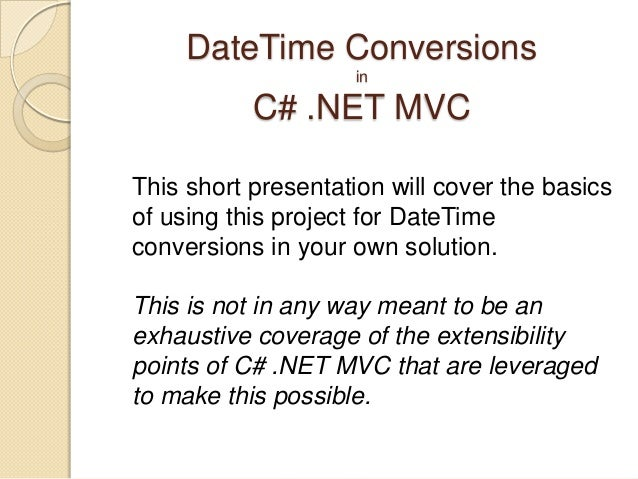 DateTime Conversions                    in           C# .NET MVCThis short presentation will cover the basicsof using this...
