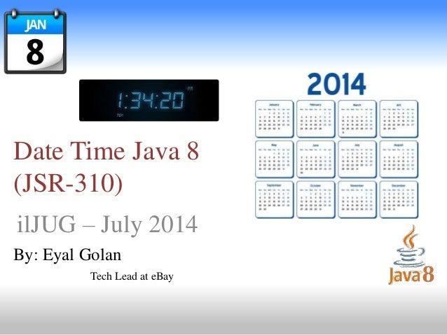 Date Time Java 8 (JSR-310) ilJUG – July 2014 By: Eyal Golan Tech Lead at eBay