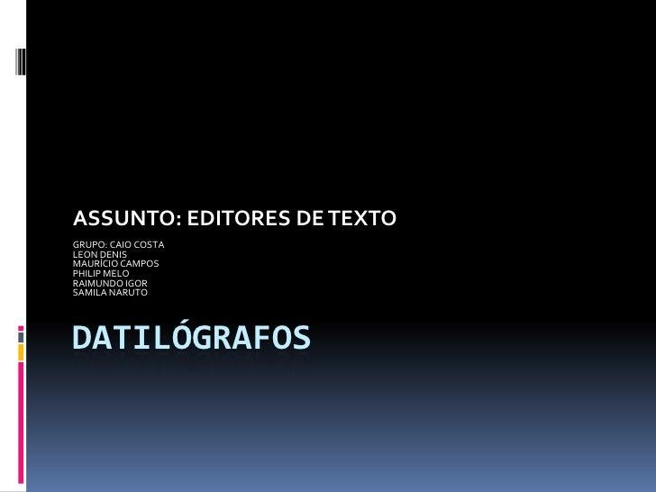 DATILÓGRAFOS<br />ASSUNTO: EDITORES DE TEXTO<br />GRUPO: CAIO COSTA<br />LEON DENIS<br />MAURÍCIO CAMPOS<br />PHILIP MELO<...